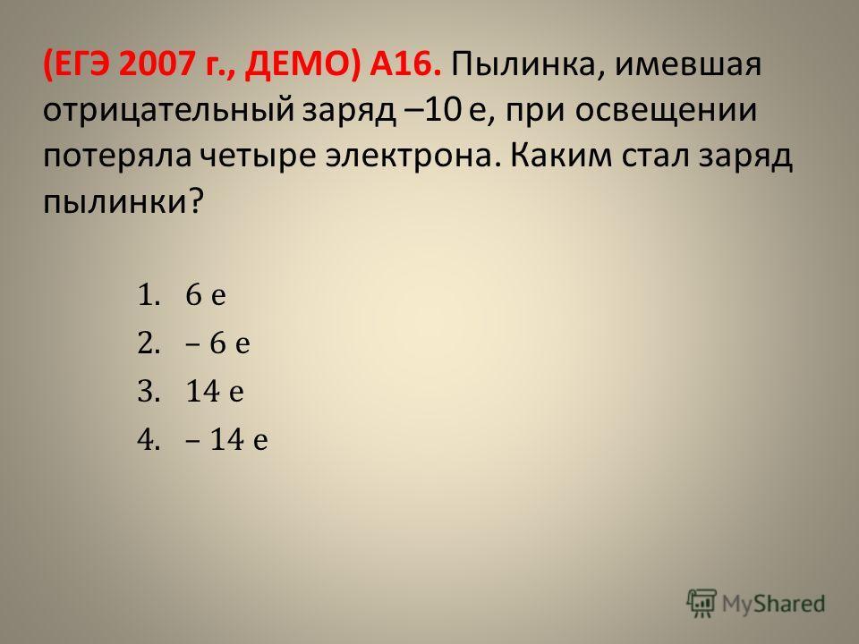 (ЕГЭ 2007 г., ДЕМО) А16. Пылинка, имевшая отрицательный заряд –10 е, при освещении потеряла четыре электрона. Каким стал заряд пылинки? 1.6 е 2.– 6 е 3.14 е 4.– 14 е