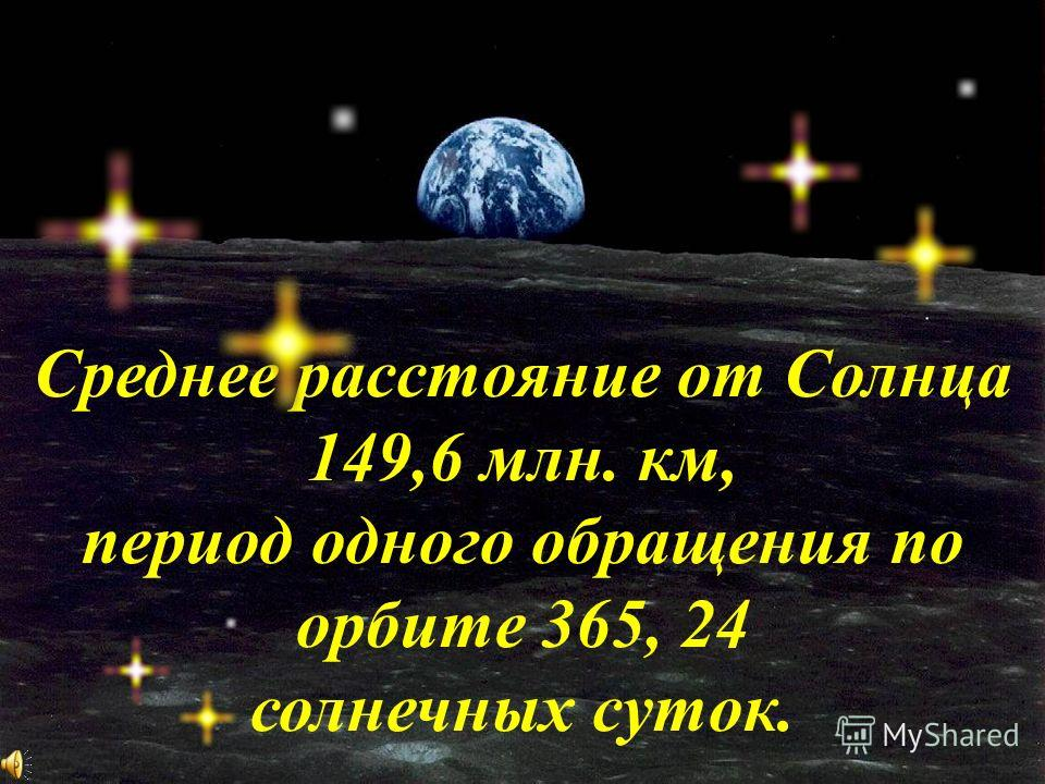 Среднее расстояние от Солнца 149,6 млн. км, период одного обращения по орбите 365, 24 солнечных суток.