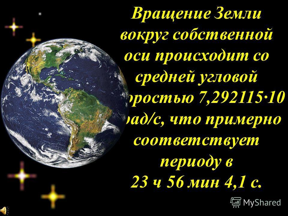 Вращение Земли вокруг собственной оси происходит со средней угловой скоростью 7,292115·10 -5 рад/с, что примерно соответствует периоду в 23 ч 56 мин 4,1 с.