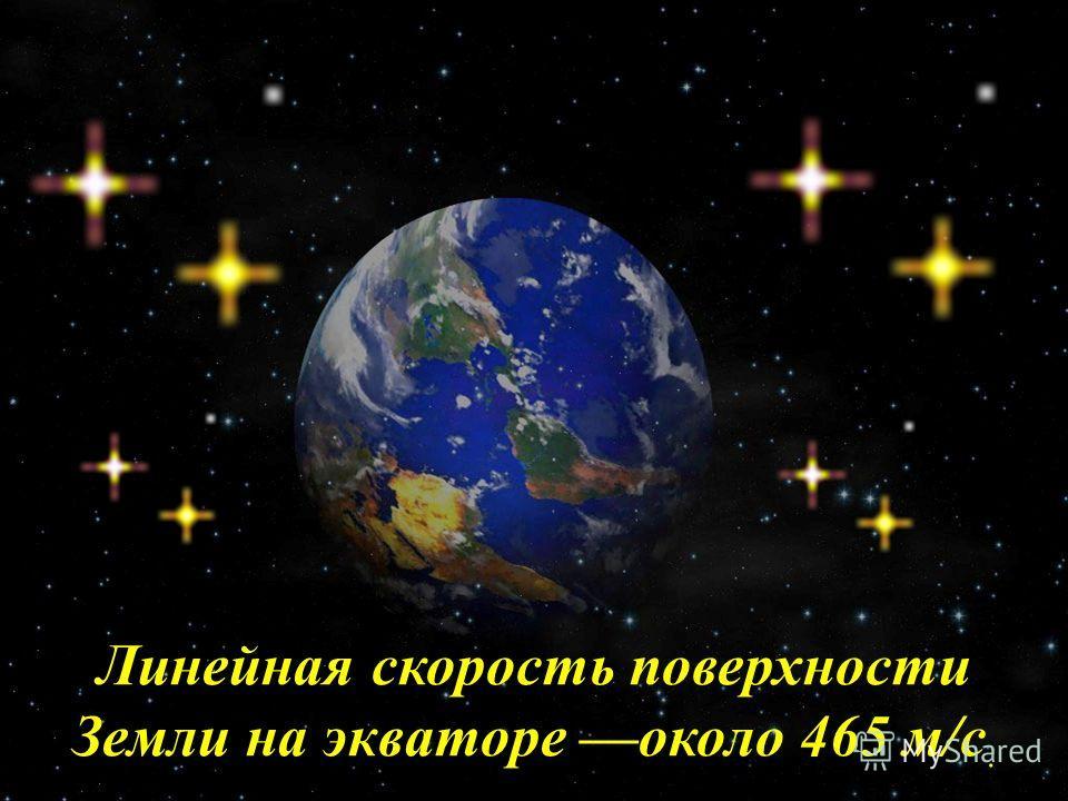 Линейная скорость поверхности Земли на экваторе около 465 м/с.