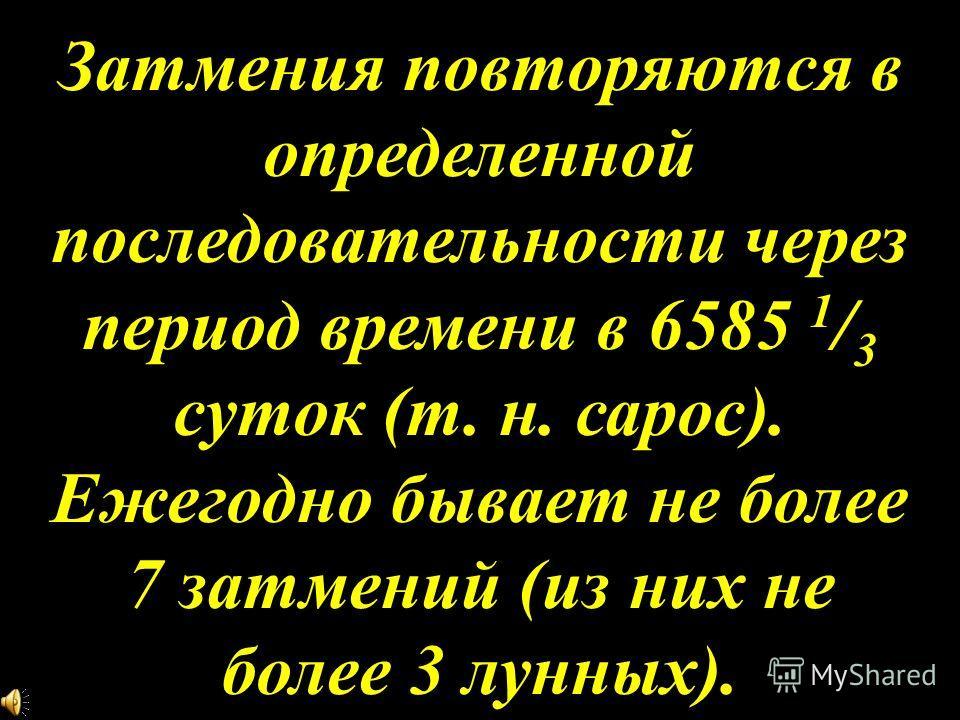 Затмения повторяются в определенной последовательности через период времени в 6585 1 / 3 суток (т. н. сарос). Ежегодно бывает не более 7 затмений (из них не более 3 лунных).