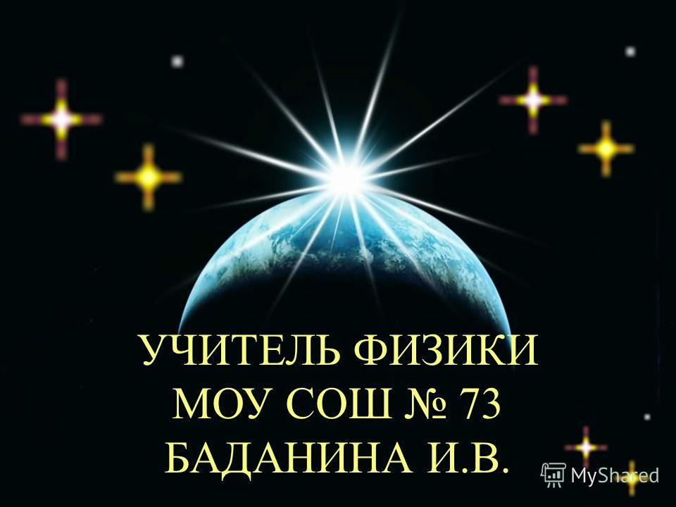 УЧИТЕЛЬ ФИЗИКИ МОУ СОШ 73 БАДАНИНА И.В.