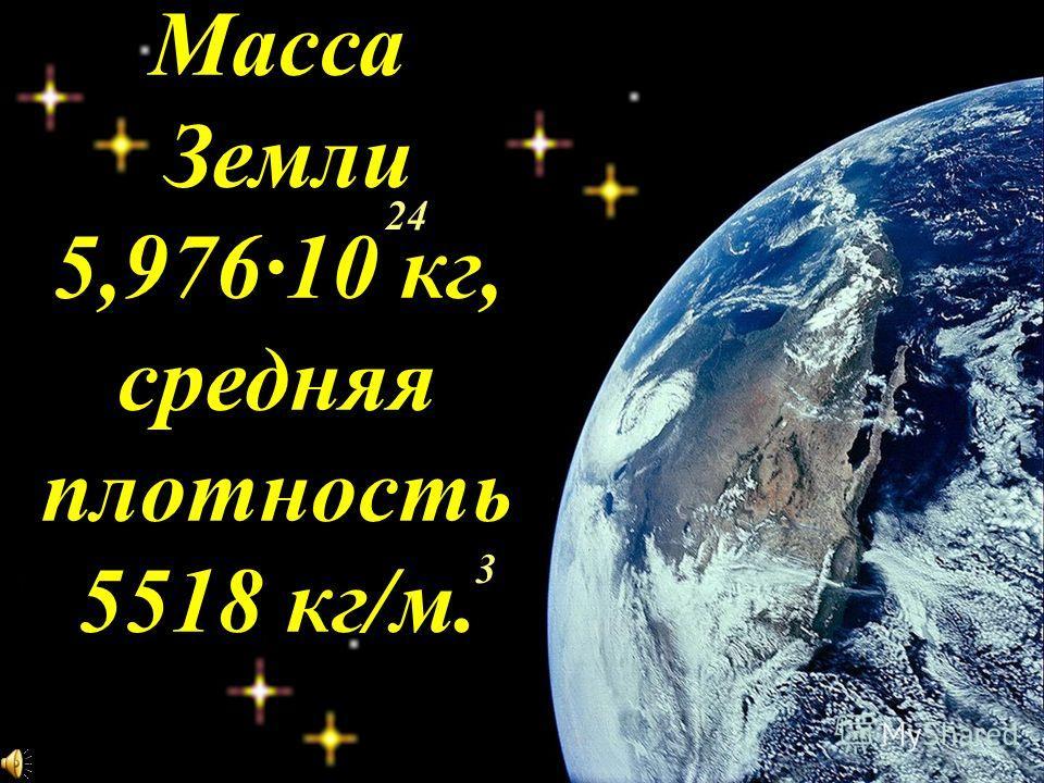 Масса Земли 5,976·10 кг, средняя плотность 5518 кг/м. 24 3