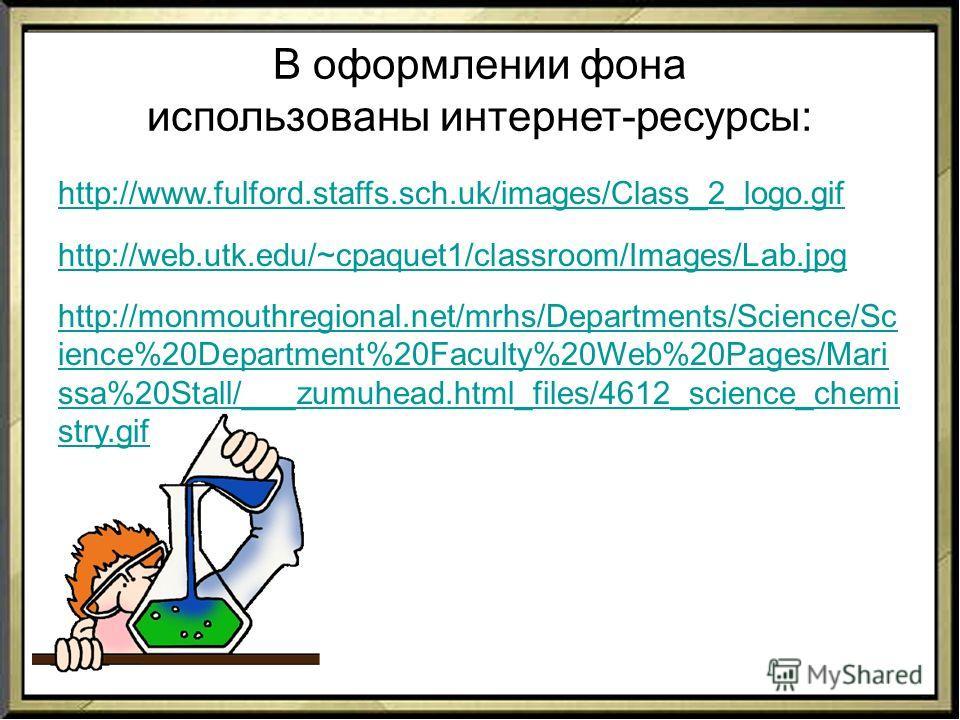 В оформлении фона использованы интернет-ресурсы: http://www.fulford.staffs.sch.uk/images/Class_2_logo.gif http://web.utk.edu/~cpaquet1/classroom/Images/Lab.jpg http://monmouthregional.net/mrhs/Departments/Science/Sc ience%20Department%20Faculty%20Web