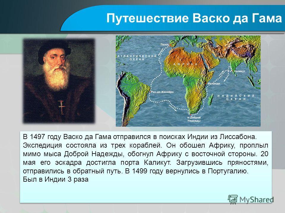 Путешествие Васко да Гама В 1497 году Васко да Гама отправился в поисках Индии из Лиссабона. Экспедиция состояла из трех кораблей. Он обошел Африку, проплыл мимо мыса Доброй Надежды, обогнул Африку с восточной стороны. 20 мая его эскадра достигла пор