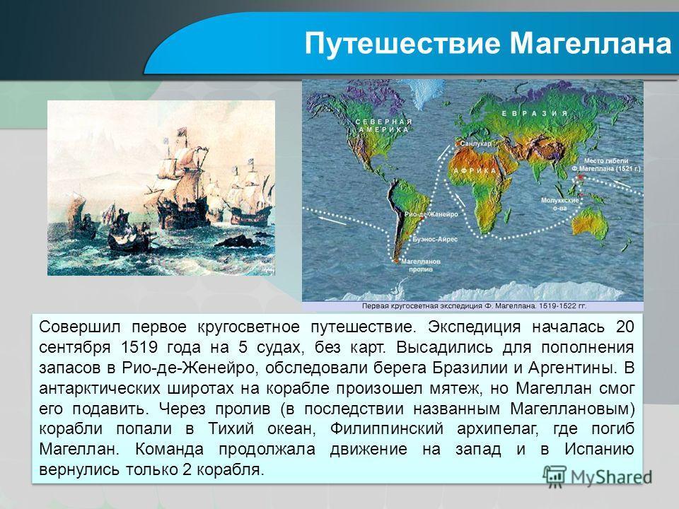 Путешествие Магеллана Совершил первое кругосветное путешествие. Экспедиция началась 20 сентября 1519 года на 5 судах, без карт. Высадились для пополнения запасов в Рио-де-Женейро, обследовали берега Бразилии и Аргентины. В антарктических широтах на к