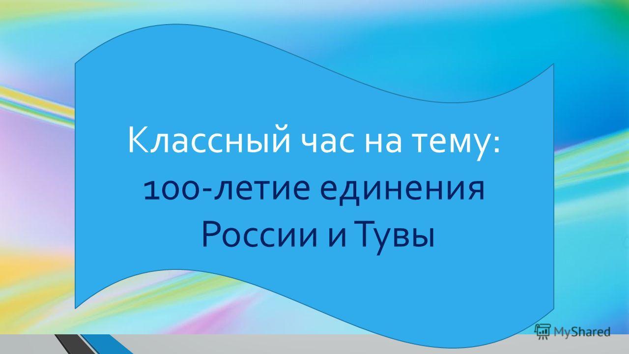 Классный час на тему: 100-летие единения России и Тувы