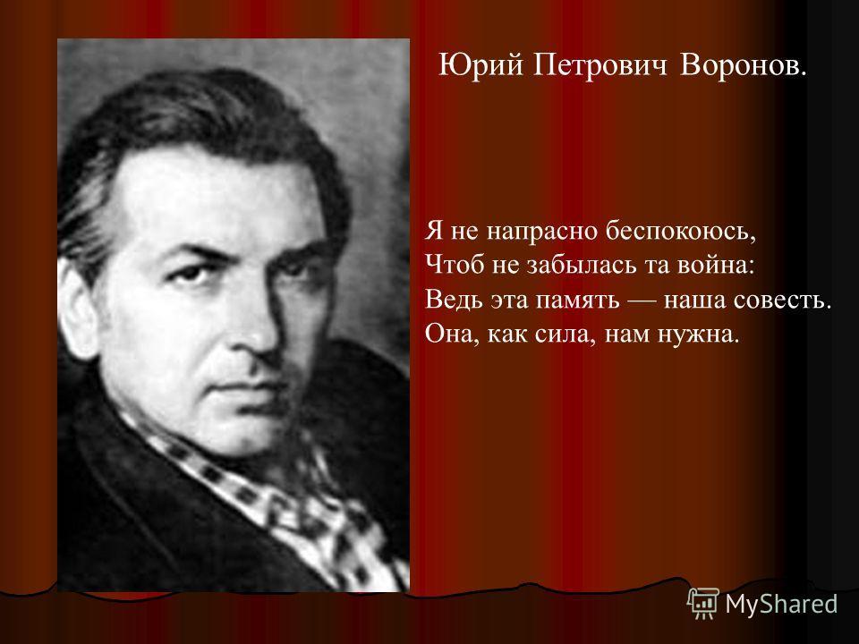 Юрий Петрович Воронов. Я не напрасно беспокоюсь, Чтоб не забылась та война: Ведь эта память наша совесть. Она, как сила, нам нужна.