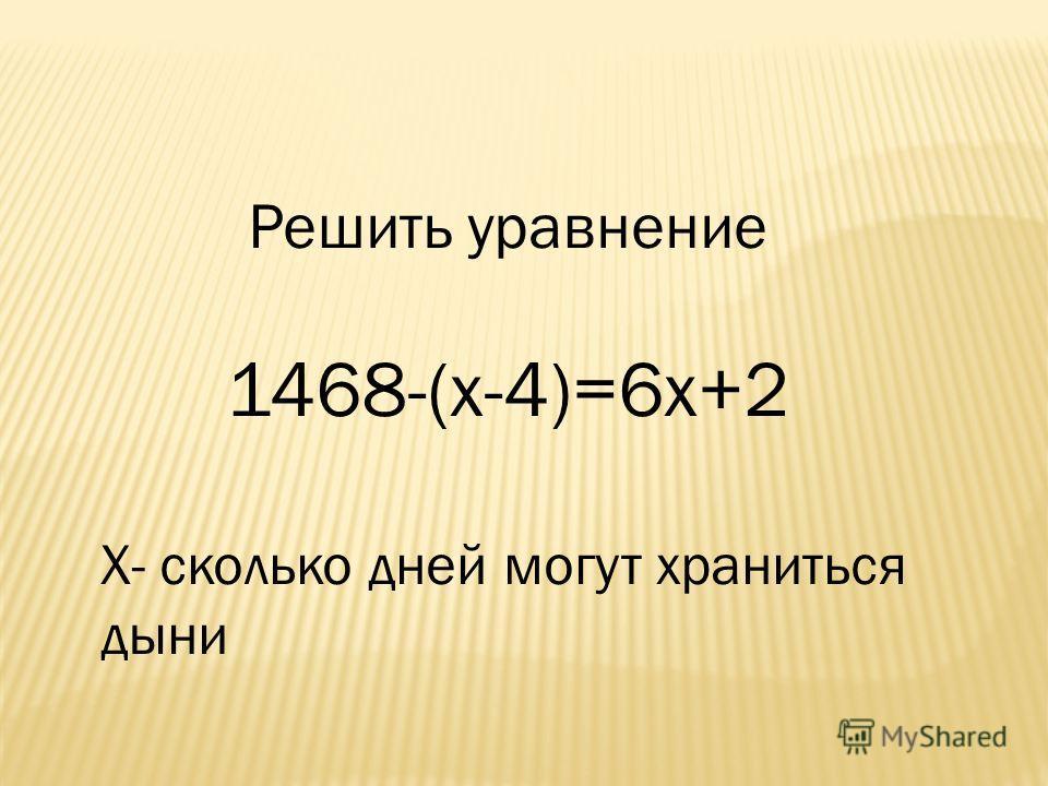 Решить уравнение 1468-(х-4)=6 х+2 Х- сколько дней могут храниться дыни