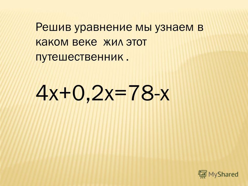 Решив уравнение мы узнаем в каком веке жил этот путешественник. 4 х+0,2 х=78-х
