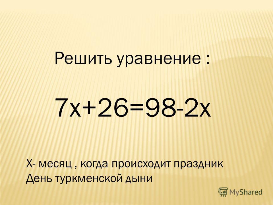 Решить уравнение : 7 х+26=98-2 х Х- месяц, когда происходит праздник День туркменской дыни