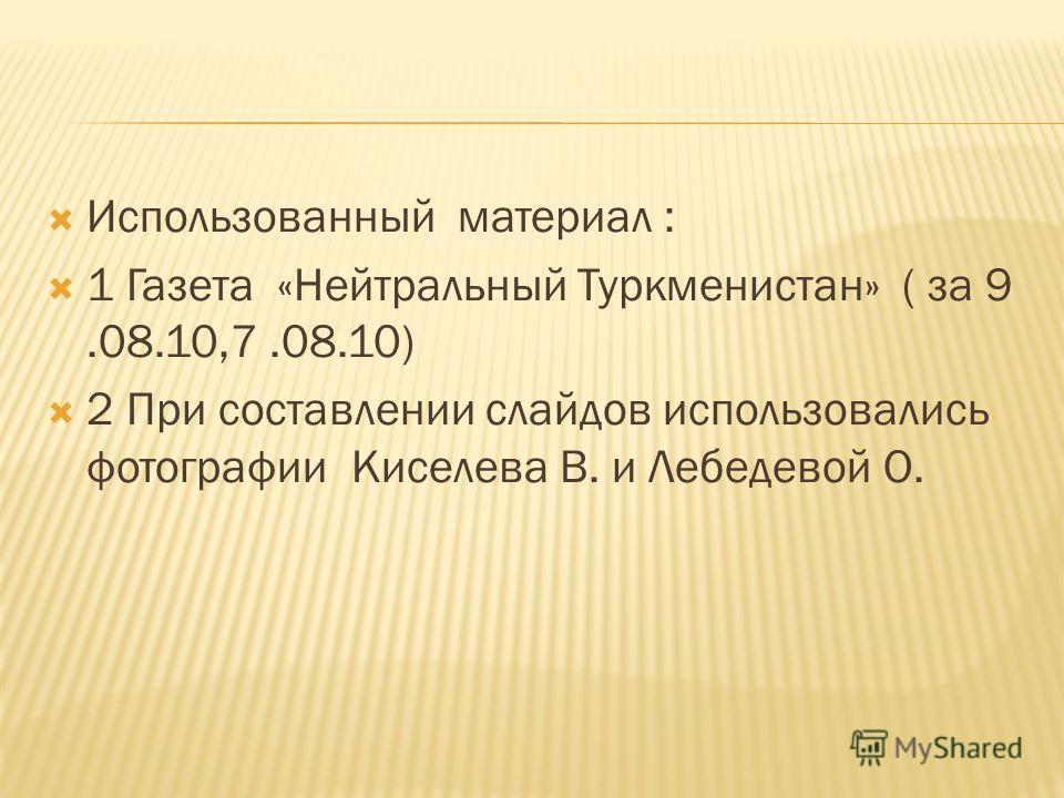Использованный материал : 1 Газета «Нейтральный Туркменистан» ( за 9.08.10,7.08.10) 2 При составлении слайдов использовались фотографии Киселева В. и Лебедевой О.