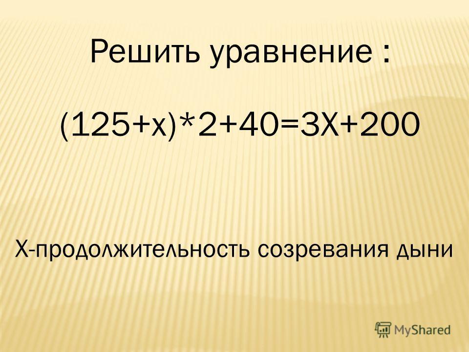 Решить уравнение : (125+х)*2+40=3Х+200 Х-продолжительность созревания дыни
