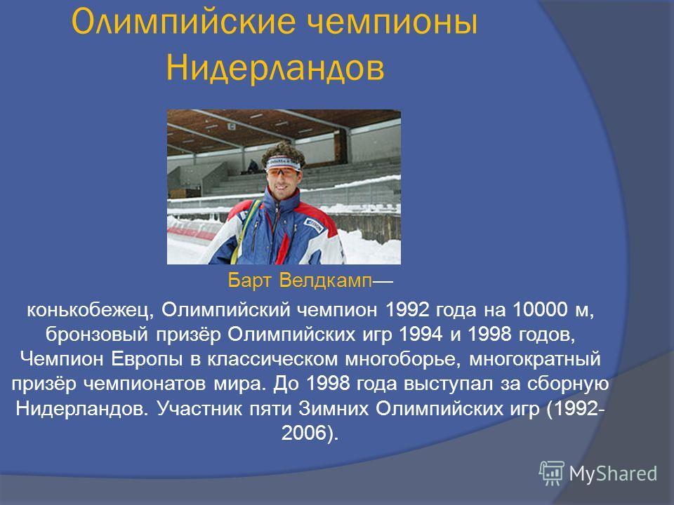 Барт Велдкамп конькобежец, Олимпийский чемпион 1992 года на 10000 м, бронзовый призёр Олимпийских игр 1994 и 1998 годов, Чемпион Европы в классическом многоборье, многократный призёр чемпионатов мира. До 1998 года выступал за сборную Нидерландов. Уча