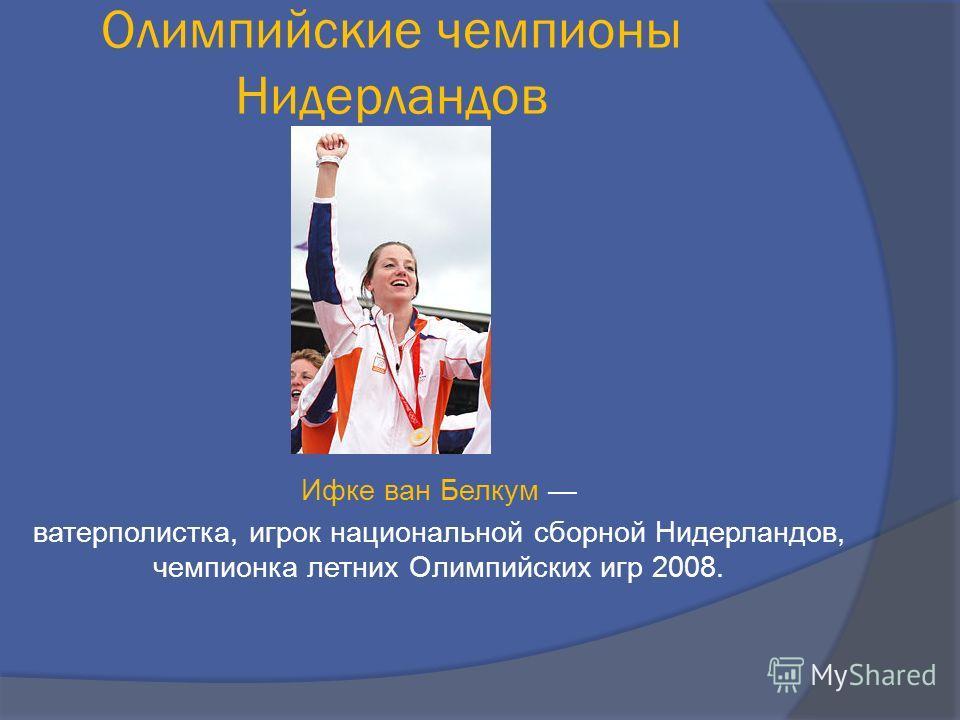Ифке ван Белкум ватерполистка, игрок национальной сборной Нидерландов, чемпионка летних Олимпийских игр 2008. Олимпийские чемпионы Нидерландов