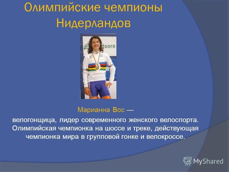 Марианна Вос велогонщица, лидер современного женского велоспорта. Олимпийская чемпионка на шоссе и треке, действующая чемпионка мира в групповой гонке и велокроссе. Олимпийские чемпионы Нидерландов