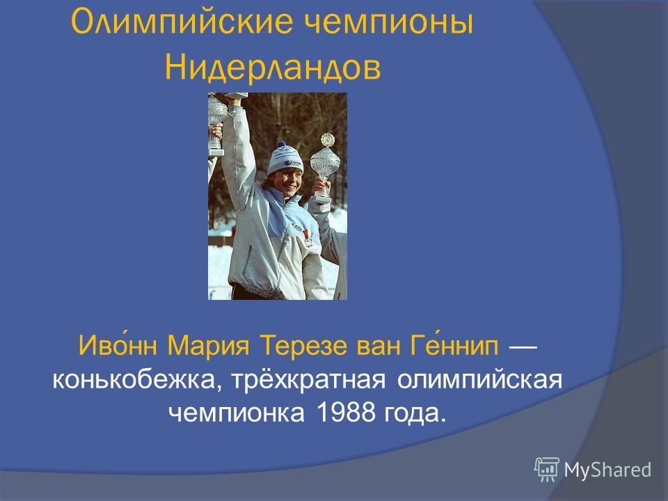 Иво́нн Мария Терезе ван Ге́ннип конькобежка, трёхкратная олимпийская чемпионка 1988 года. Олимпийские чемпионы Нидерландов