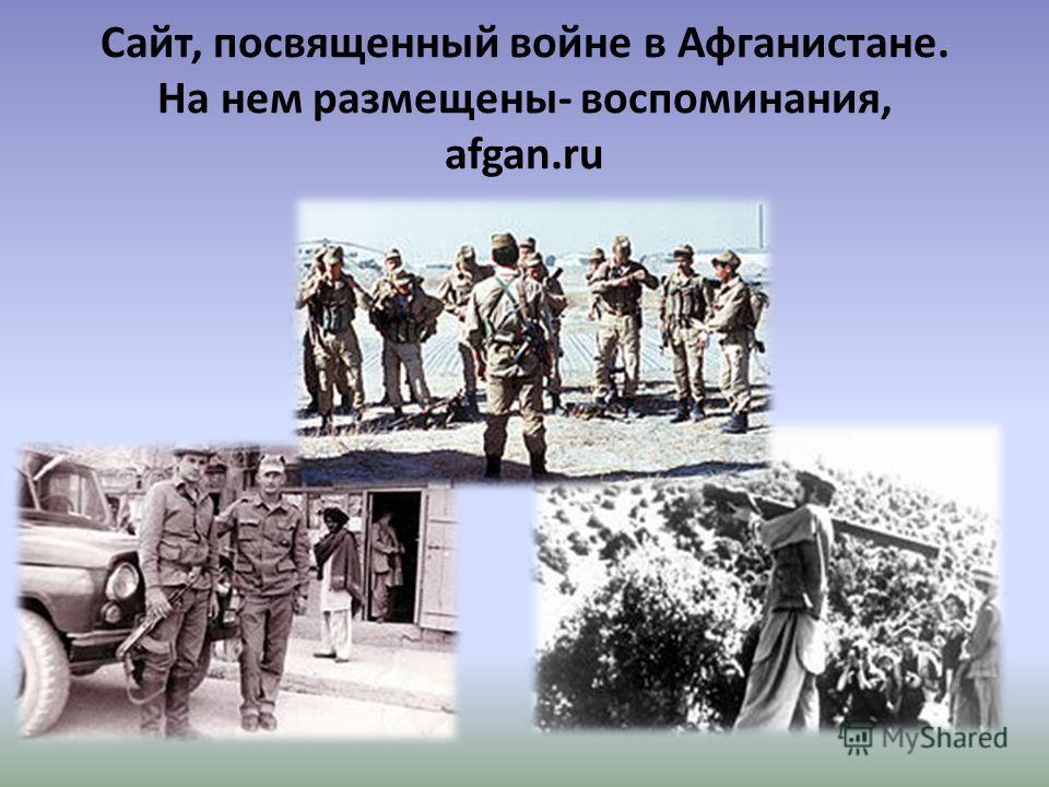 Сайт, посвященный войне в Афганистане. На нем размещены- воспоминания, afgan.ru