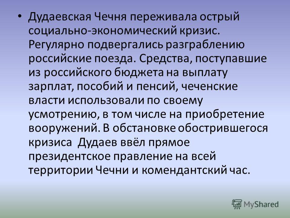 Дудаевская Чечня переживала острый социально-экономический кризис. Регулярно подвергались разграблению российские поезда. Средства, поступавшие из российского бюджета на выплату зарплат, пособий и пенсий, чеченские власти использовали по своему усмот