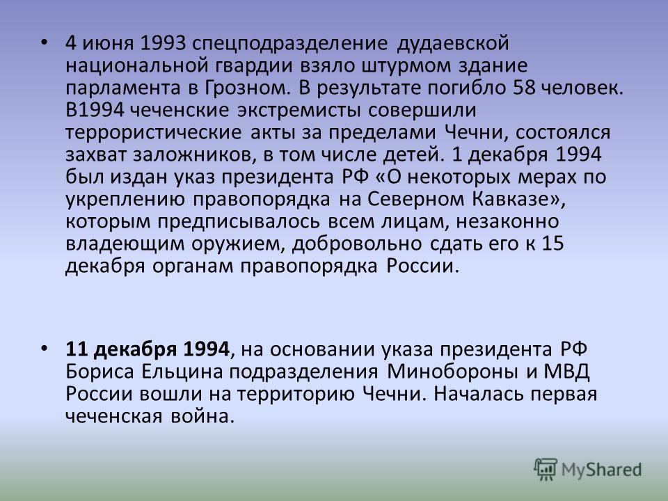 4 июня 1993 спецподразделение дудаевской национальной гвардии взяло штурмом здание парламента в Грозном. В результате погибло 58 человек. В1994 чеченские экстремисты совершили террористические акты за пределами Чечни, состоялся захват заложников, в т