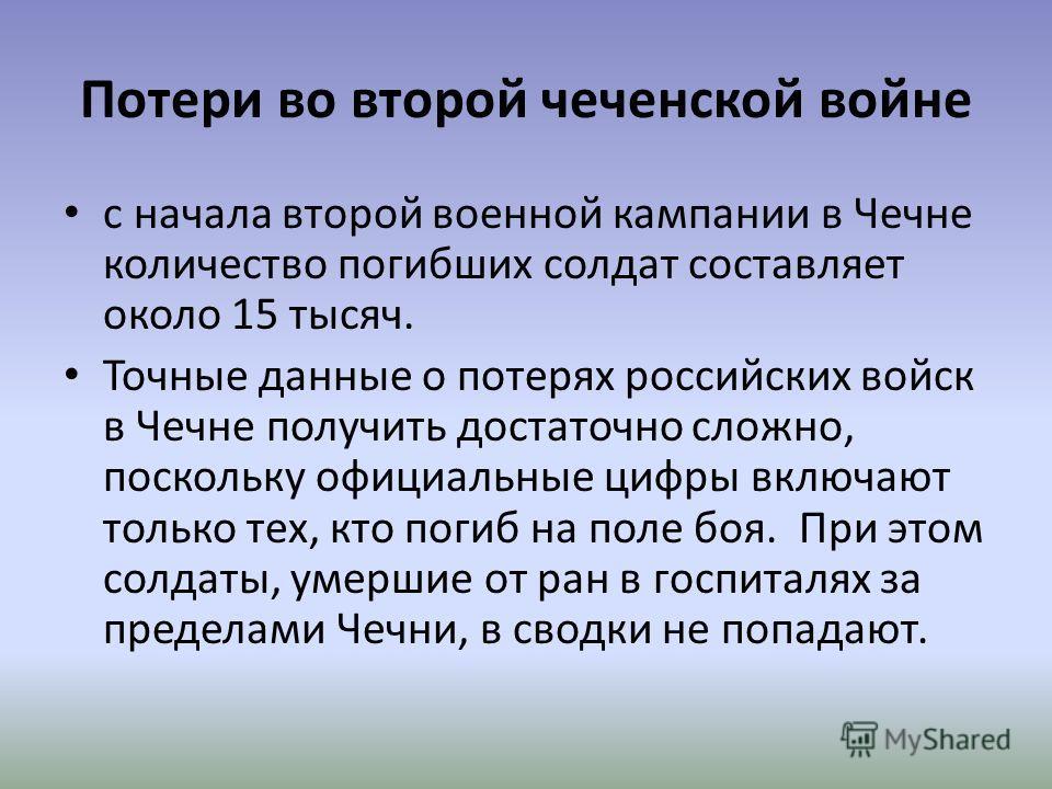 Потери во второй чеченской войне с начала второй военной кампании в Чечне количество погибших солдат составляет около 15 тысяч. Точные данные о потерях российских войск в Чечне получить достаточно сложно, поскольку официальные цифры включают только т
