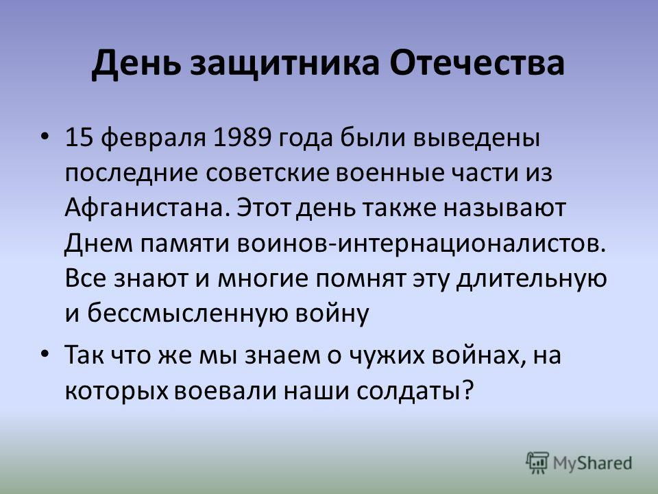 День защитника Отечества 15 февраля 1989 года были выведены последние советские военные части из Афганистана. Этот день также называют Днем памяти воинов-интернационалистов. Все знают и многие помнят эту длительную и бессмысленную войну Так что же мы