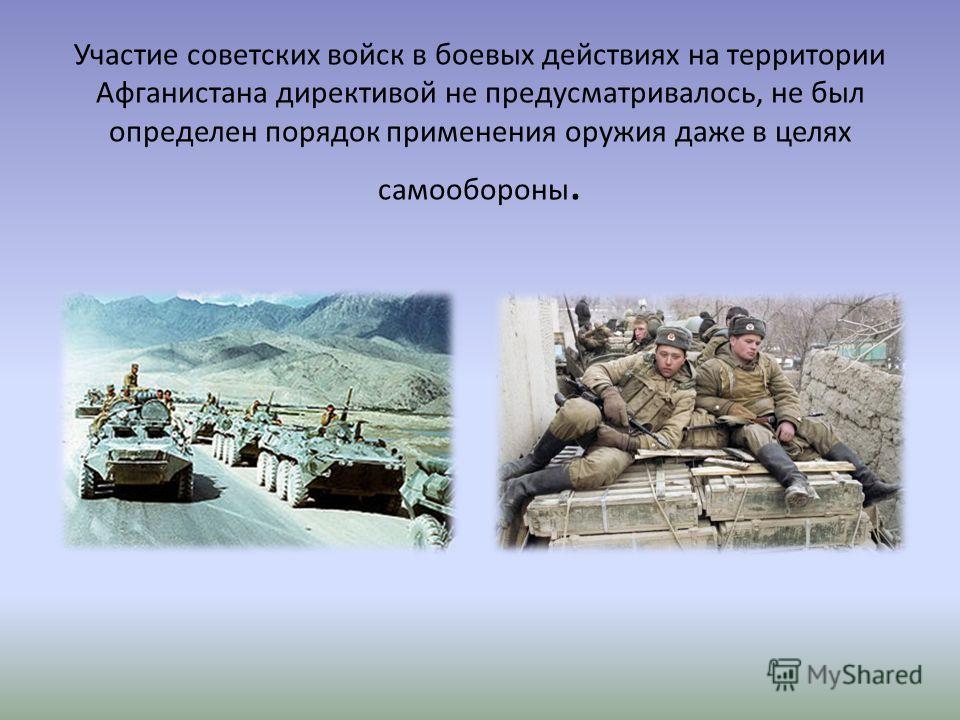 Участие советских войск в боевых действиях на территории Афганистана директивой не предусматривалось, не был определен порядок применения оружия даже в целях самообороны.