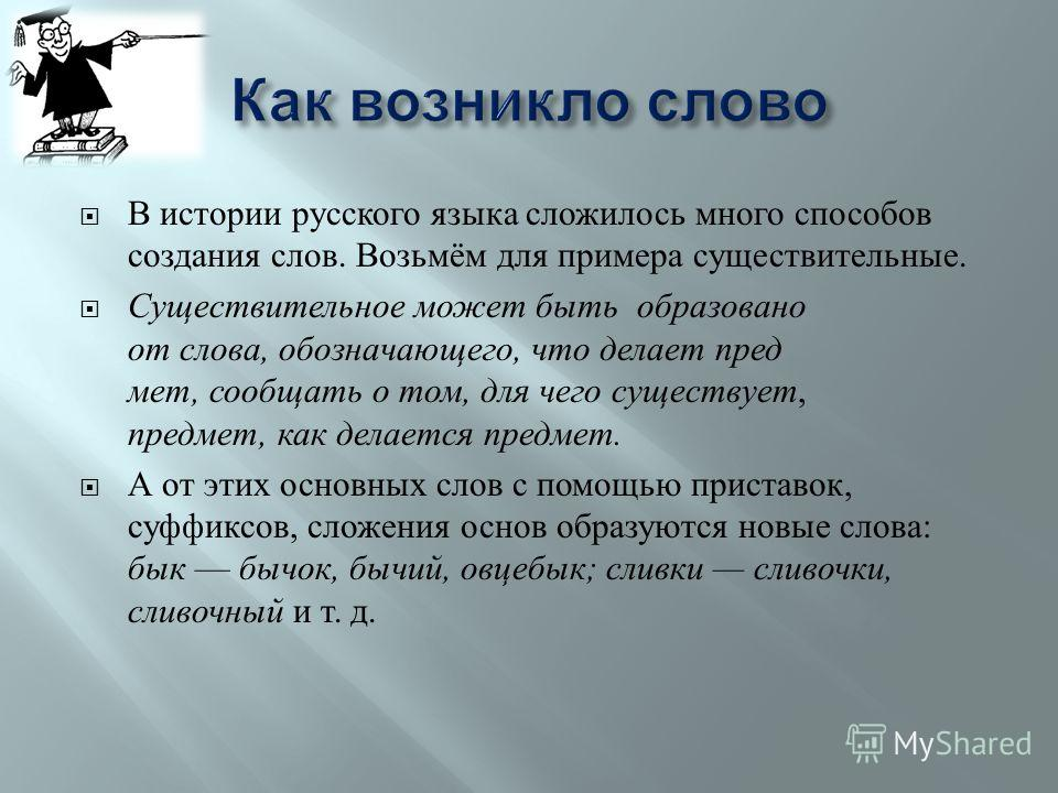 В истории русского языка сложилось много способов создания слов. Возьмём для примера существительные. Существительное может быть образовано от слова, обозначающего, что делает пред  мет, сообщать о том, для чего существует, предмет, как делается пре