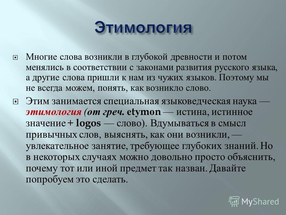 Многие слова возникли в глубокой древности и потом менялись в соответствии с законами развития русского языка, а другие слова пришли к нам из чужих языков. Поэтому мы не всегда можем, понять, как возникло слово. Этим занимается специальная языковедче