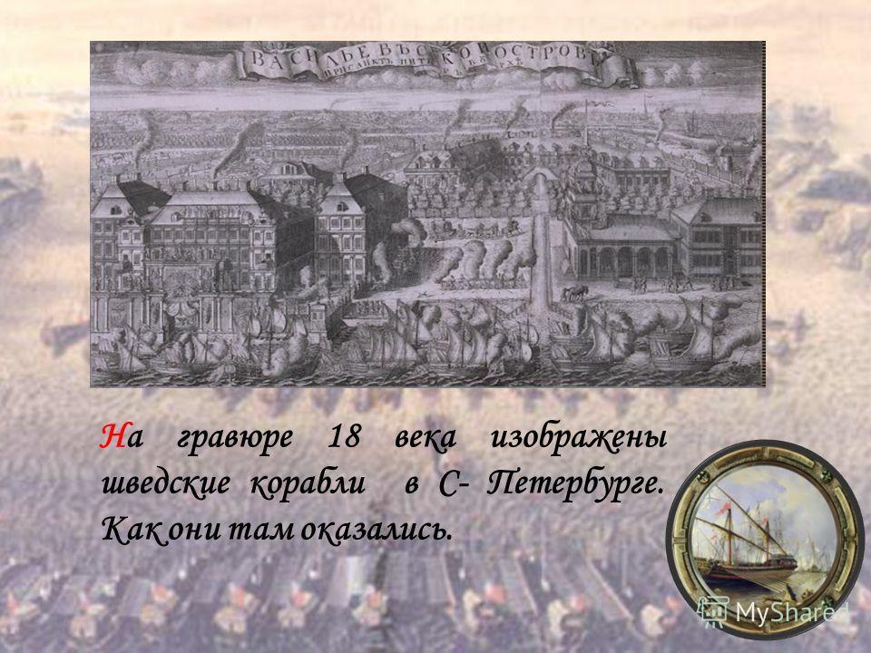 На гравюре 18 века изображены шведские корабли в С- Петербурге. Как они там оказались.