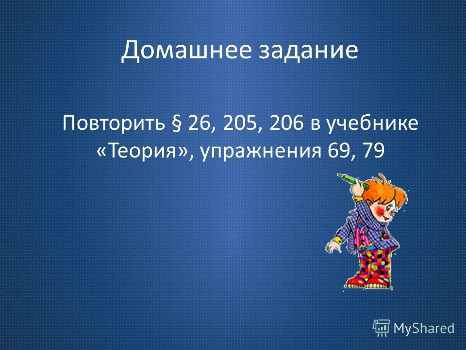 Домашнее задание Повторить § 26, 205, 206 в учебнике «Теория», упражнения 69, 79