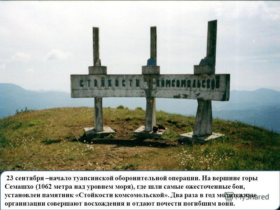 23 сентября –начало туапсинской оборонительной операции. На вершине горы Семашхо (1062 метра над уровнем моря), где шли самые ожесточенные бои, установлен памятник «Стойкости комсомольской». Два раза в год молодежные организации совершают восхождения