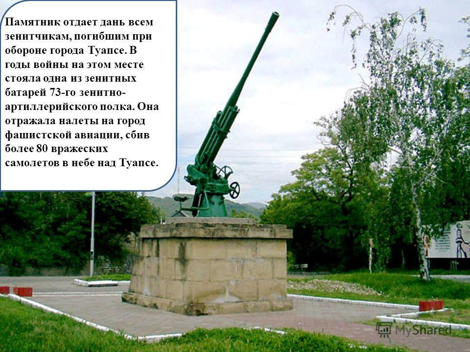 Памятник отдает дань всем зенитчикам, погибшим при обороне города Туапсе. В годы войны на этом месте стояла одна из зенитных батарей 73-го зенитно- артиллерийского полка. Она отражала налеты на город фашистской авиации, сбив более 80 вражеских самоле