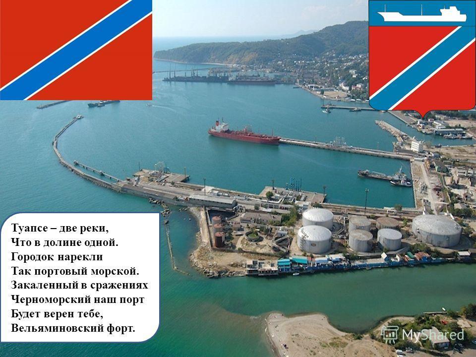 Туапсе – две реки, Что в долине одной. Городок нарекли Так портовый морской. Закаленный в сражениях Черноморский наш порт Будет верен тебе, Вельяминовский форт.