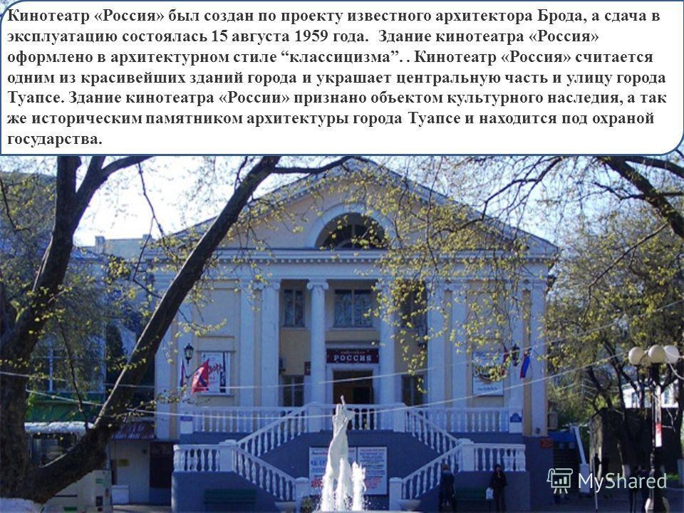 Кинотеатр «Россия» был создан по проекту известного архитектора Брода, а сдача в эксплуатацию состоялась 15 августа 1959 года. Здание кинотеатра «Россия» оформлено в архитектурном стиле классицизма.. Кинотеатр «Россия» считается одним из красивейших
