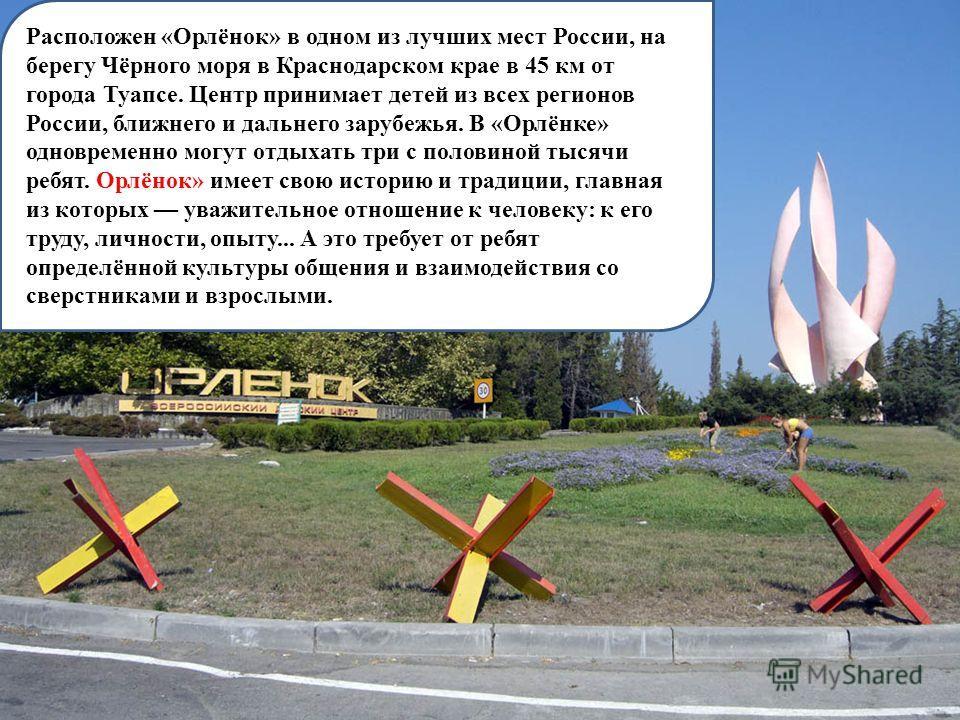 Расположен «Орлёнок» в одном из лучших мест России, на берегу Чёрного моря в Краснодарском крае в 45 км от города Туапсе. Центр принимает детей из всех регионов России, ближнего и дальнего зарубежья. В «Орлёнке» одновременно могут отдыхать три с поло