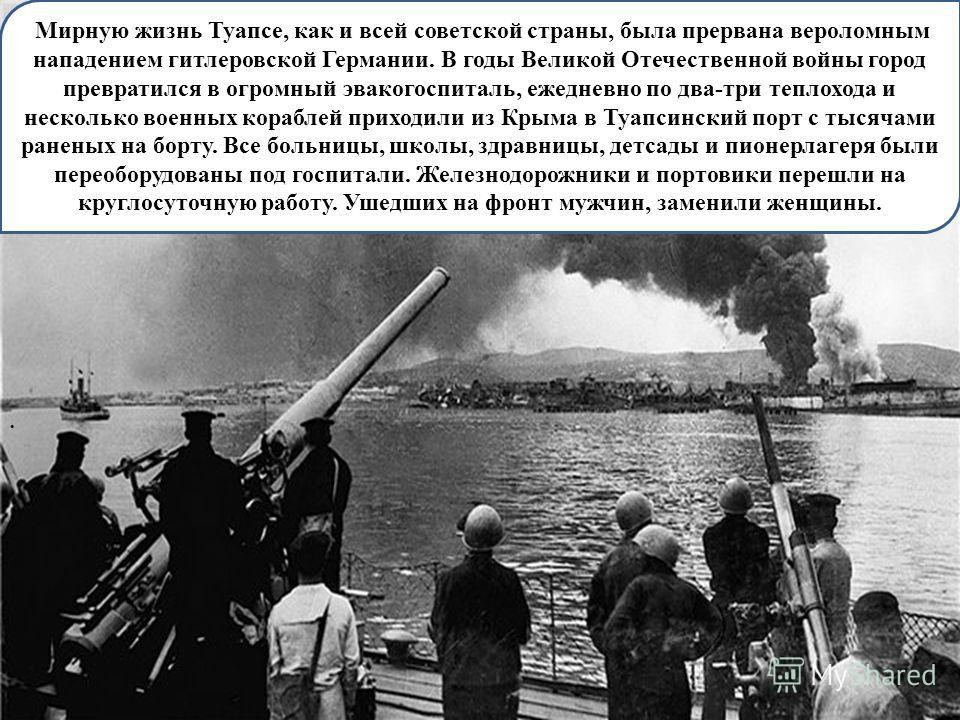 . Мирную жизнь Туапсе, как и всей советской страны, была прервана вероломным нападением гитлеровской Германии. В годы Великой Отечественной войны город превратился в огромный эвакогоспиталь, ежедневно по два-три теплохода и несколько военных кораблей