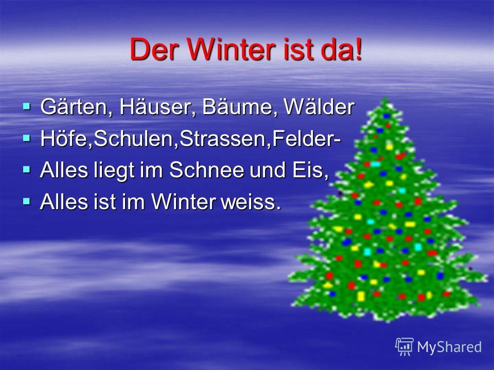 Gärten, Häuser, Bäume, Wälder Gärten, Häuser, Bäume, Wälder Höfe,Schulen,Strassen,Felder- Höfe,Schulen,Strassen,Felder- Alles liegt im Schnee und Eis, Alles liegt im Schnee und Eis, Alles ist im Winter weiss. Alles ist im Winter weiss.