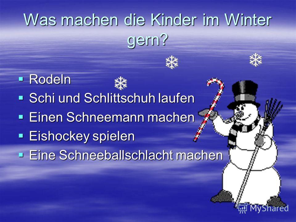 Was machen die Kinder im Winter gern? Rodeln Rodeln Schi und Schlittschuh laufen Schi und Schlittschuh laufen Einen Schneemann machen Einen Schneemann machen Eishockey spielen Eishockey spielen Eine Schneeballschlacht machen Eine Schneeballschlacht m