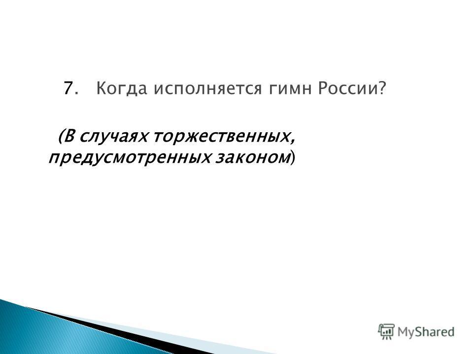 7. Когда исполняется гимн России? (В случаях торжественных, предусмотренных законом)
