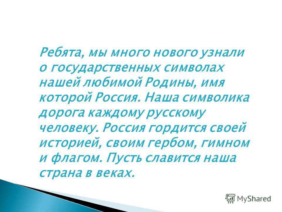 Ребята, мы много нового узнали о государственных символах нашей любимой Родины, имя которой Россия. Наша символика дорога каждому русскому человеку. Россия гордится своей историей, своим гербом, гимном и флагом. Пусть славится наша страна в веках.