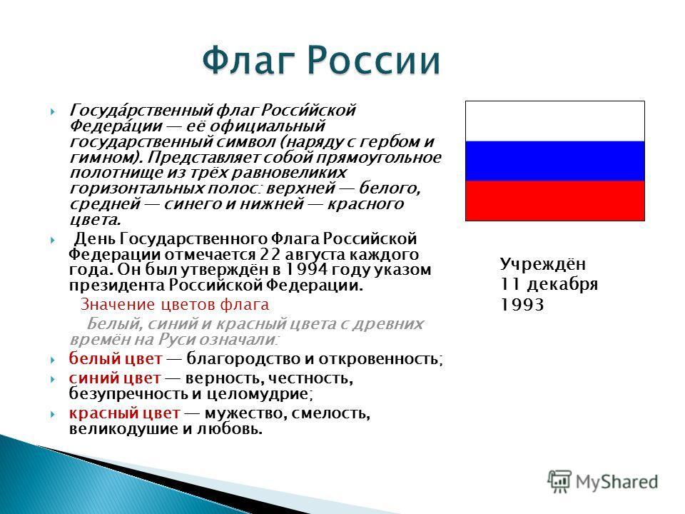Госуда́рственный флаг Росси́йской Федера́ции её официальный государственный символ (наряду с гербом и гимном). Представляет собой прямоугольное полотнище из трёх равновеликих горизонтальных полос: верхней белого, средней синего и нижней красного цвет