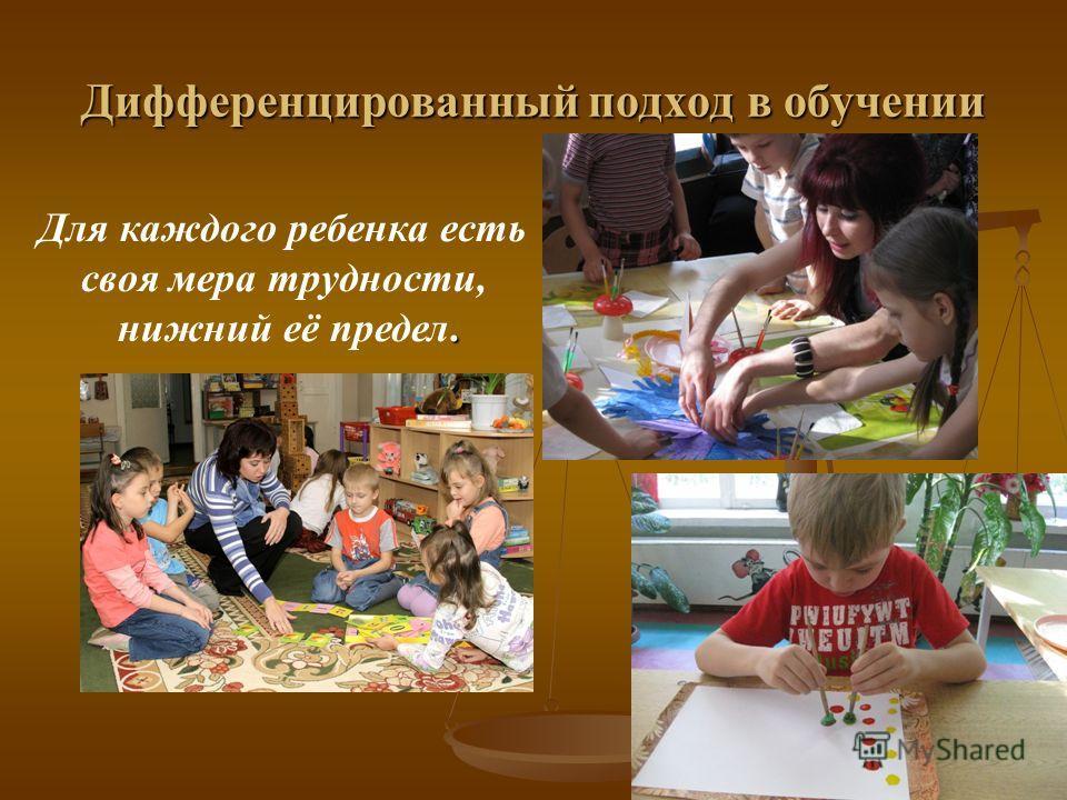Дифференцированный подход в обучении Для каждого ребенка есть своя мера трудности,. нижний её предел.