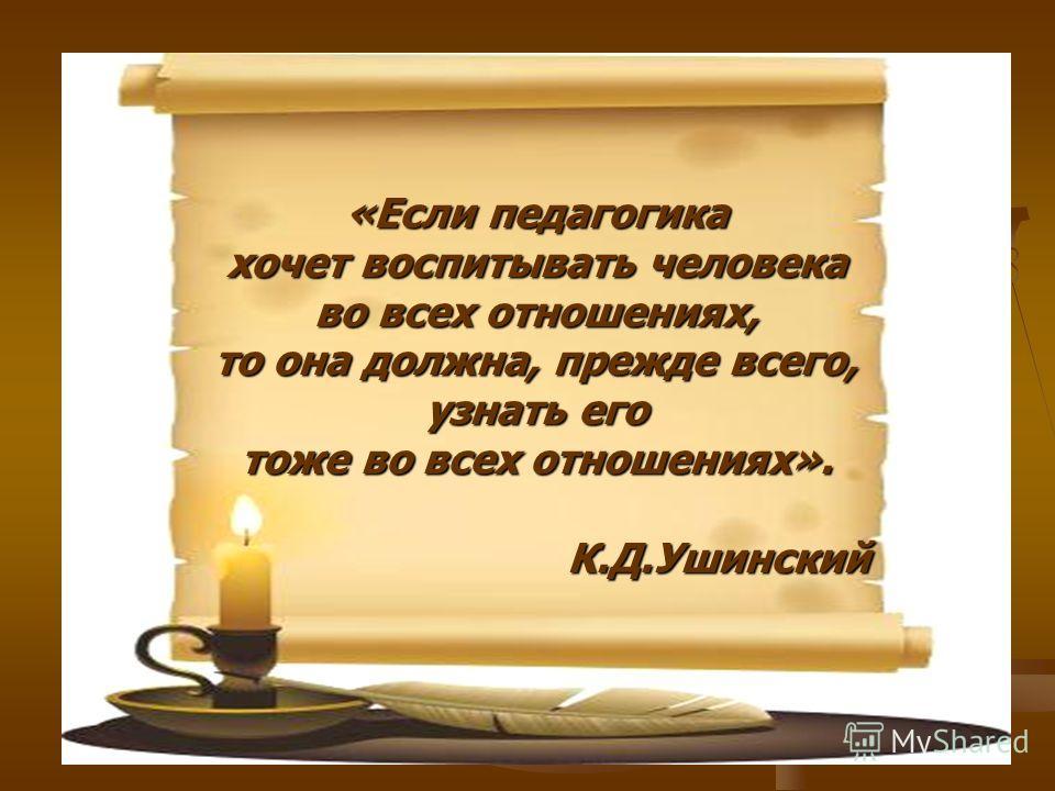 «Если педагогика хочет воспитывать человека во всех отношениях, то она должна, прежде всего, узнать его тоже во всех отношениях». К.Д.Ушинский