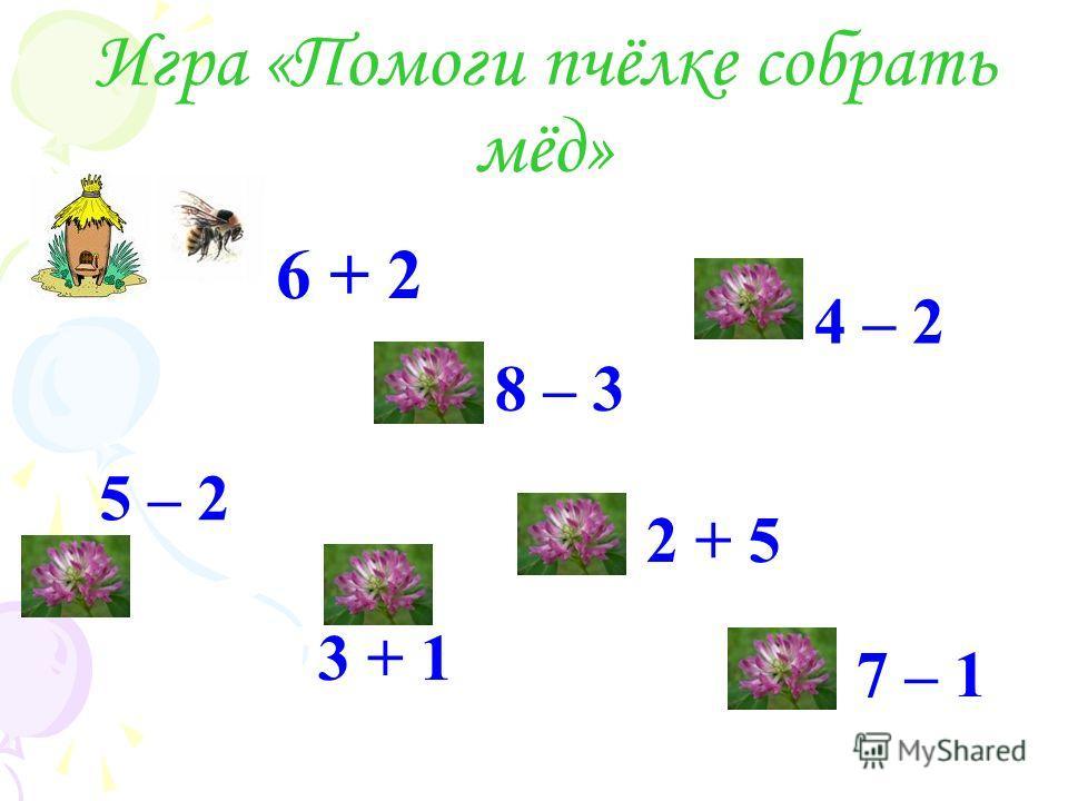 Игра «Помоги пчёлке собрать мёд» 6 + 2 2 + 5 4 – 2 5 – 2 8 – 3 3 + 1 7 – 1