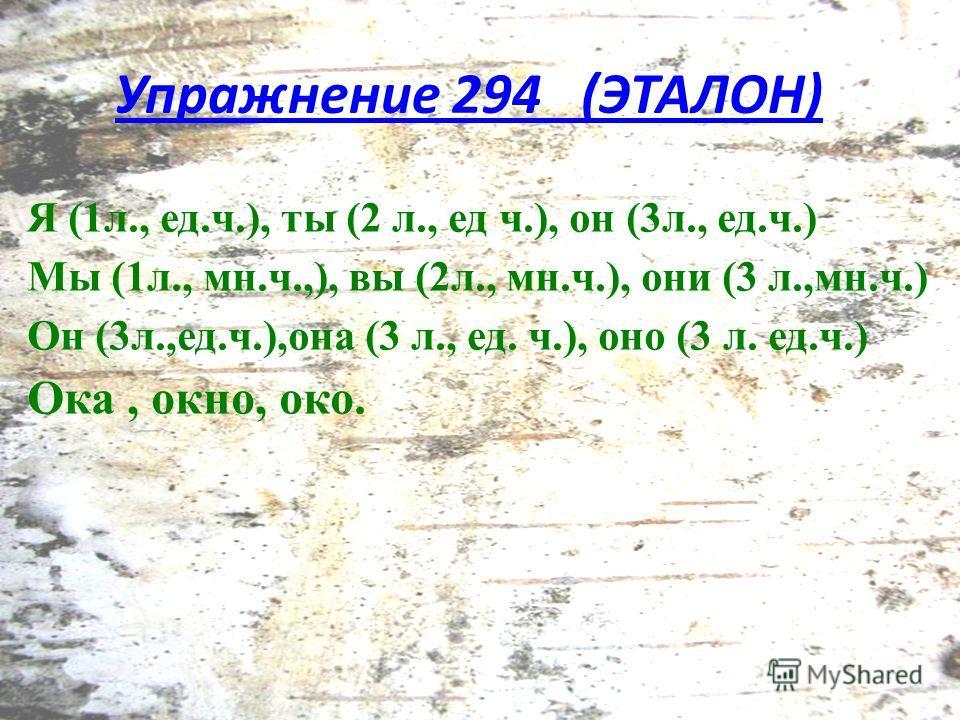 Я (1 л., ед.ч.), ты (2 л., ед ч.), он (3 л., ед.ч.) Мы (1 л., мн.ч.,), вы (2 л., мн.ч.), они (3 л.,мн.ч.) Он (3 л.,ед.ч.),она (3 л., ед. ч.), оно (3 л. ед.ч.) Ока, окно, око. Упражнение 294 (ЭТАЛОН)