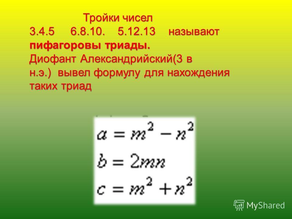Тройки чисел 3.4.5 6.8.10. 5.12.13 называют пифагоровы триады. Диофант Александрийский(3 в н.э.) вывел формулу для нахождения таких триад