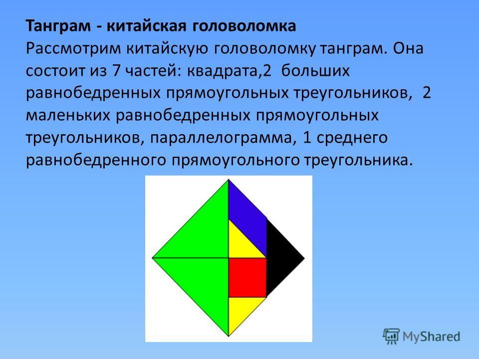 Танграм - китайская головоломка Рассмотрим китайскую головоломку танграм. Она состоит из 7 частей: квадрата,2 больших равнобедренных прямоугольных треугольников, 2 маленьких равнобедренных прямоугольных треугольников, параллелограмма, 1 среднего равн