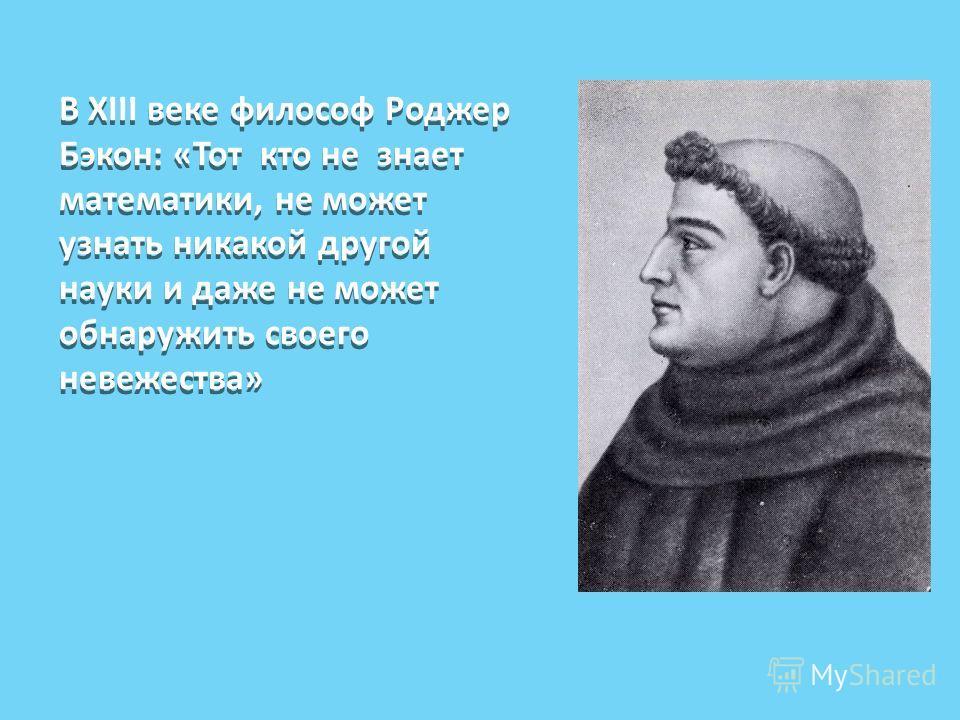 В XIII веке философ Роджер Бэкон: «Тот кто не знает математики, не может узнать никакой другой науки и даже не может обнаружить своего невежества»
