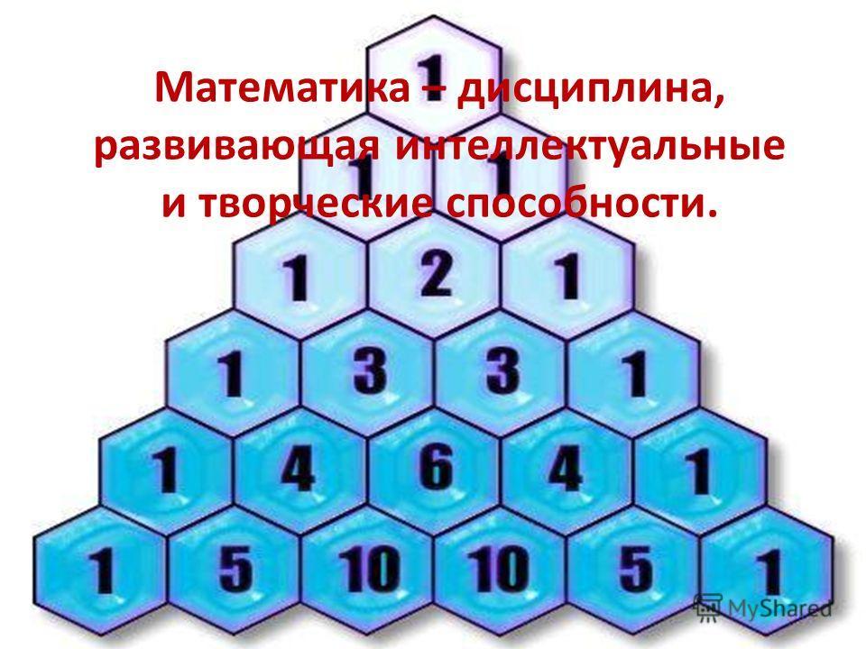 Математика – дисциплина, развивающая интеллектуальные и творческие способности.